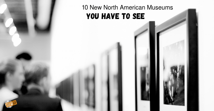 10 New North American Museums You Have to See
